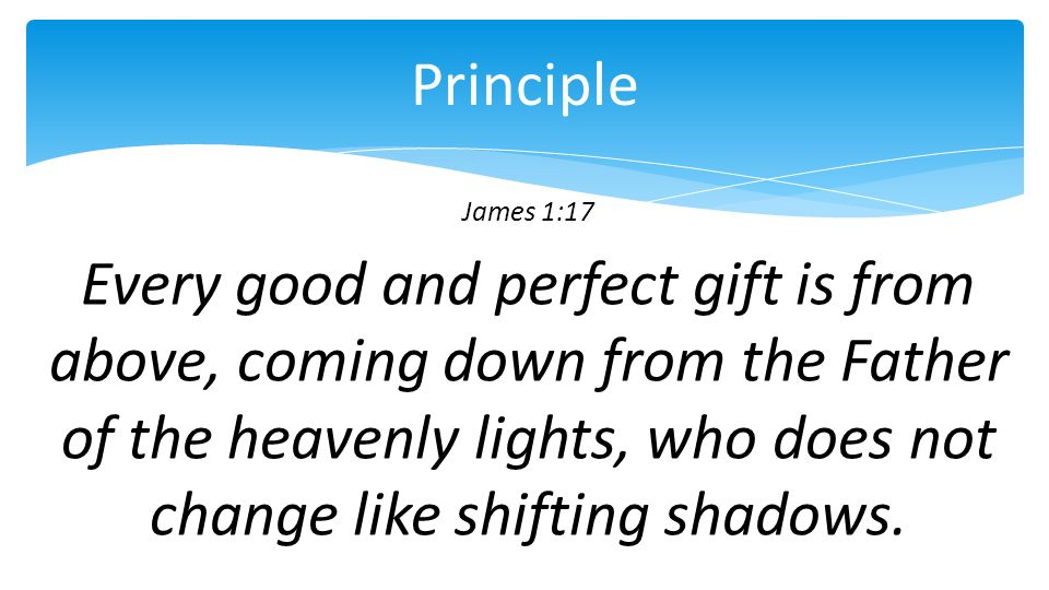 James 1:17 Every good and perfect gift is from above, coming down from the Father of the heavenly lights, who does not change like shifting shadows.