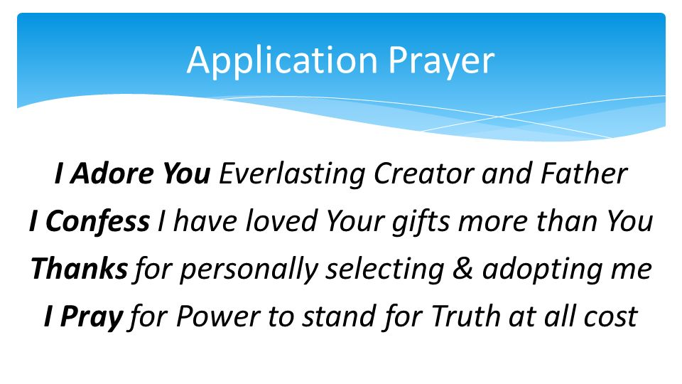 Application Prayer I Adore You Everlasting Creator and Father I Confess I have loved Your gifts more than You Thanks for personally selecting & adopting me I Pray for Power to stand for Truth at all cost