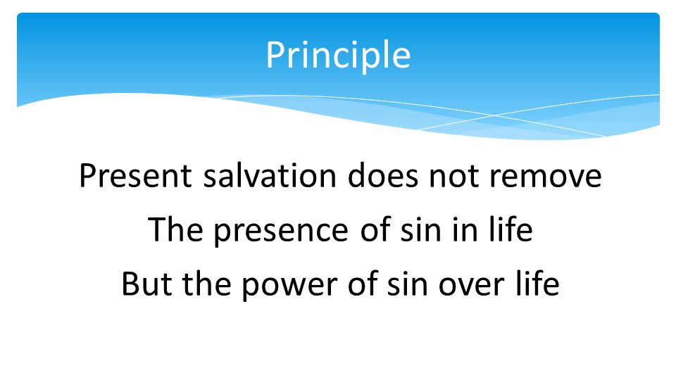Present salvation does not remove The presence of sin in life But the power of sin over life Principle