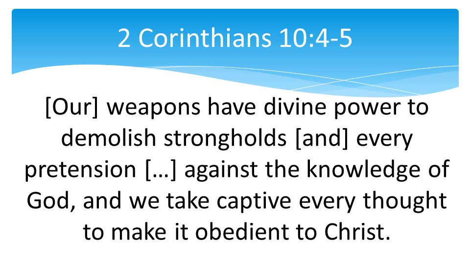 [Our] weapons have divine power to demolish strongholds [and] every pretension […] against the knowledge of God, and we take captive every thought to make it obedient to Christ.