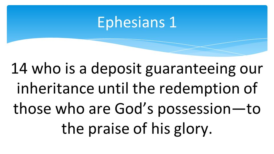 14 who is a deposit guaranteeing our inheritance until the redemption of those who are Gods possessionto the praise of his glory.
