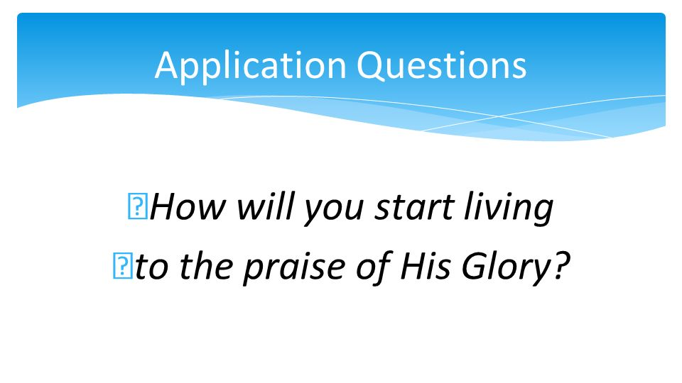 Application Questions How will you start living to the praise of His Glory