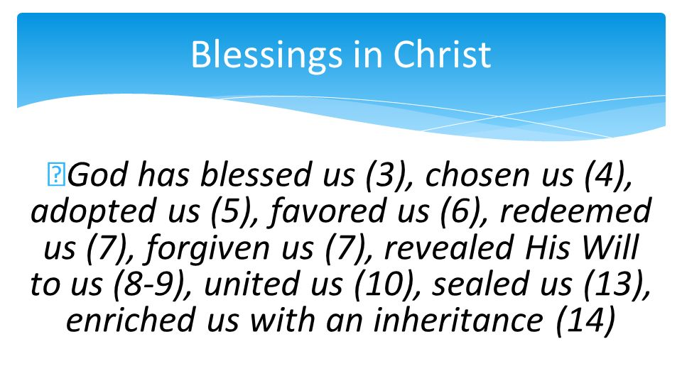 Blessings in Christ God has blessed us (3), chosen us (4), adopted us (5), favored us (6), redeemed us (7), forgiven us (7), revealed His Will to us (8-9), united us (10), sealed us (13), enriched us with an inheritance (14)