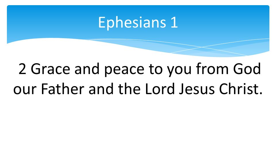 2 Grace and peace to you from God our Father and the Lord Jesus Christ. Ephesians 1
