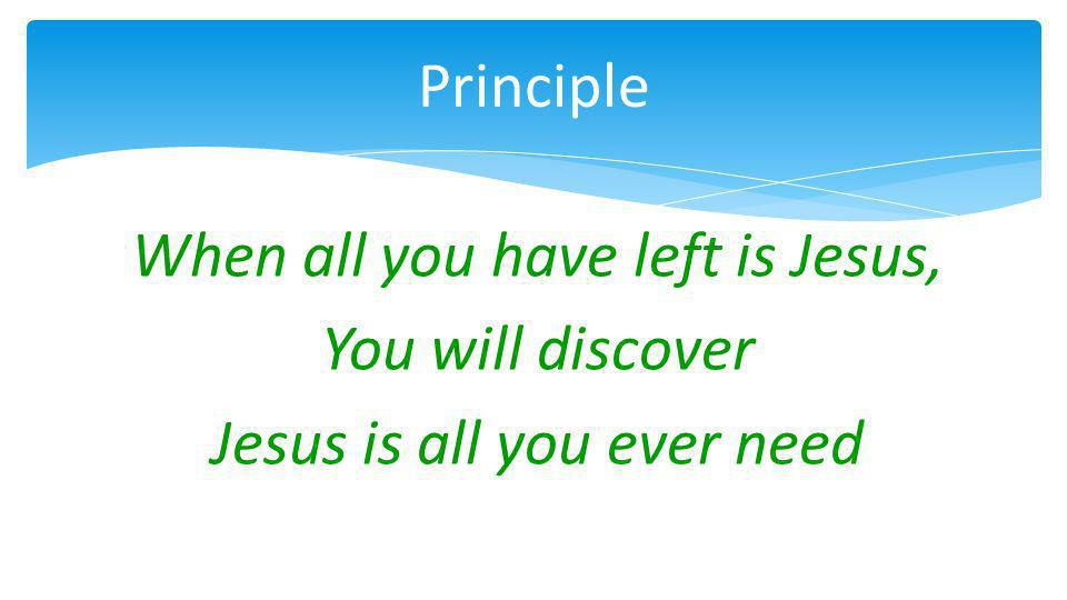 When all you have left is Jesus, You will discover Jesus is all you ever need Principle