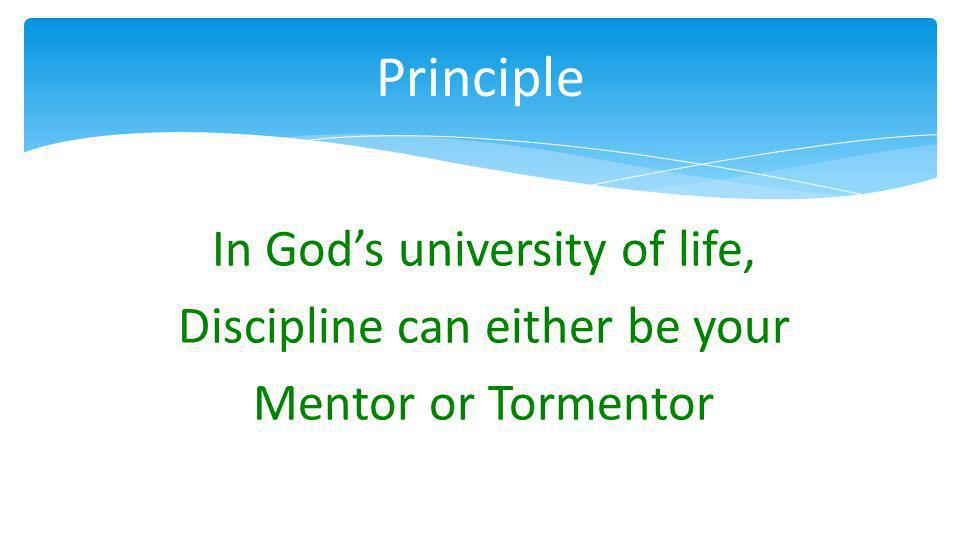 In Gods university of life, Discipline can either be your Mentor or Tormentor Principle