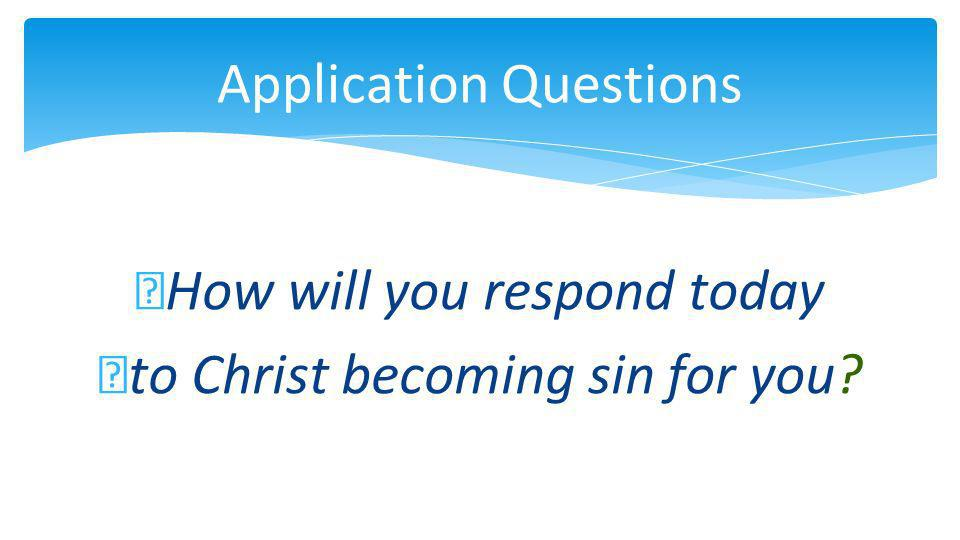 Application Questions How will you respond today to Christ becoming sin for you