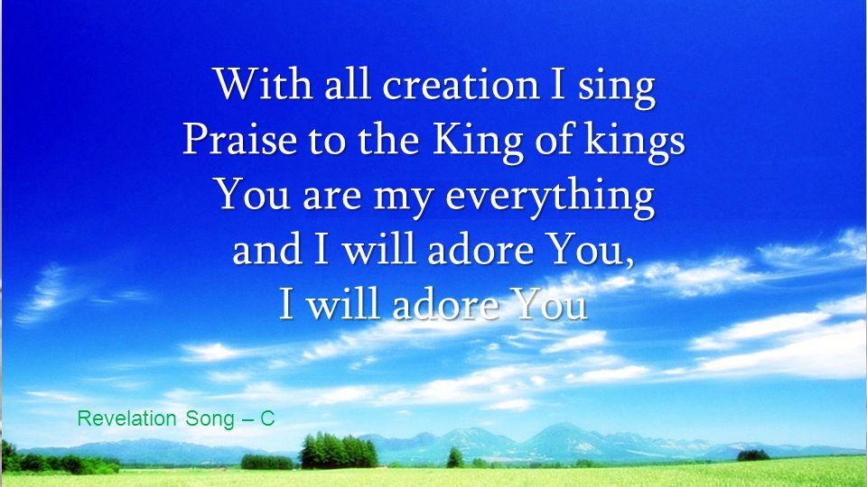 With all creation I sing Praise to the King of kings You are my everything and I will adore You, I will adore You Revelation Song – C