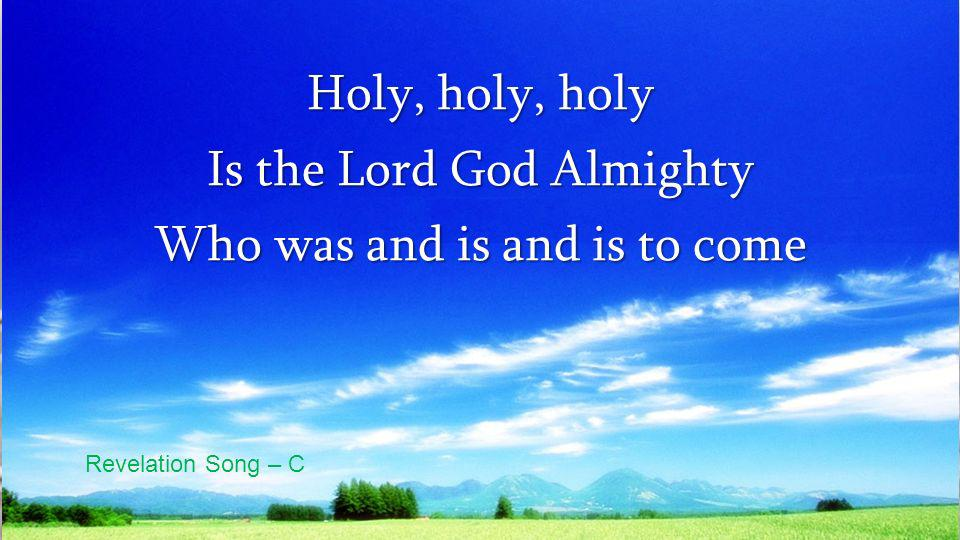 Holy, holy, holy Is the Lord God Almighty Who was and is and is to come Revelation Song – C