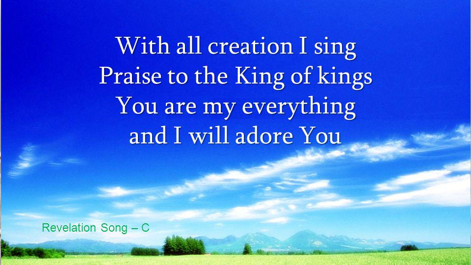 With all creation I sing Praise to the King of kings You are my everything and I will adore You Revelation Song – C