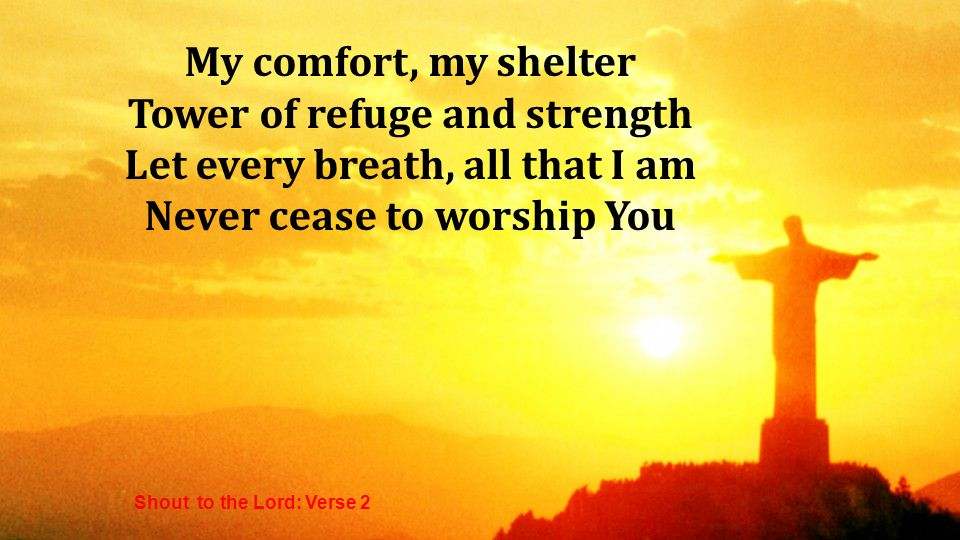 My comfort, my shelter Tower of refuge and strength Let every breath, all that I am Never cease to worship You Shout to the Lord: Verse 2