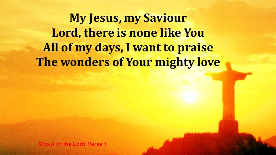 My Jesus, my Saviour Lord, there is none like You All of my days, I want to praise The wonders of Your mighty love Shout to the Lord: Verse 1