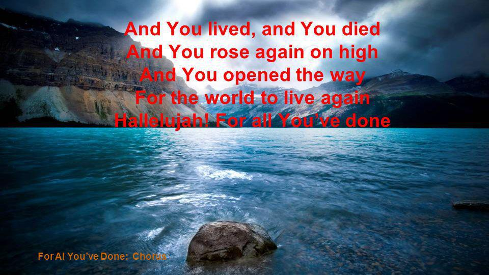 For Al Youve Done: Chorus And You lived, and You died And You rose again on high And You opened the way For the world to live again Hallelujah! For al