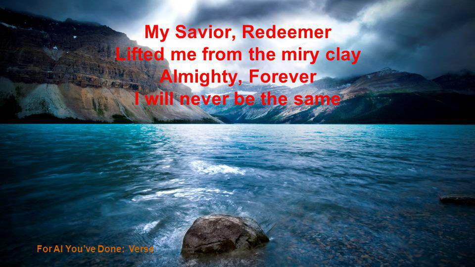 My Savior, Redeemer Lifted me from the miry clay Almighty, Forever I will never be the same For Al Youve Done: Verse