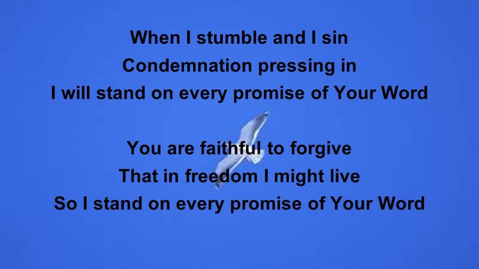 When I stumble and I sin Condemnation pressing in I will stand on every promise of Your Word You are faithful to forgive That in freedom I might live So I stand on every promise of Your Word