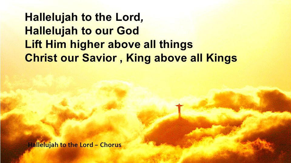 Hallelujah to the Lord, Hallelujah to our God Lift Him higher above all things Christ our Savior, King above all Kings Hallelujah to the Lord – Chorus