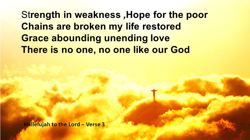 Strength in weakness,Hope for the poor Chains are broken my life restored Grace abounding unending love There is no one, no one like our God Hallelujah to the Lord – Verse 3