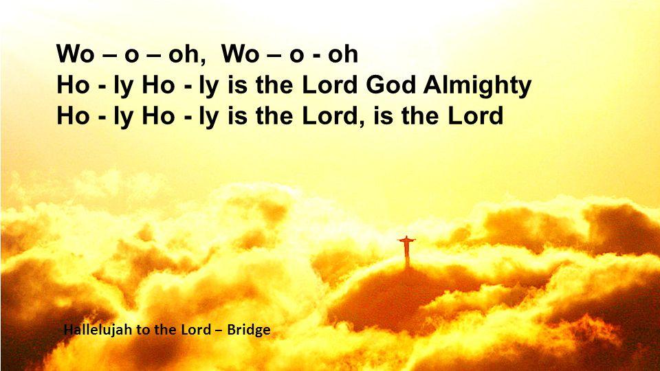 Wo – o – oh, Wo – o - oh Ho - ly Ho - ly is the Lord God Almighty Ho - ly Ho - ly is the Lord, is the Lord Hallelujah to the Lord – Bridge