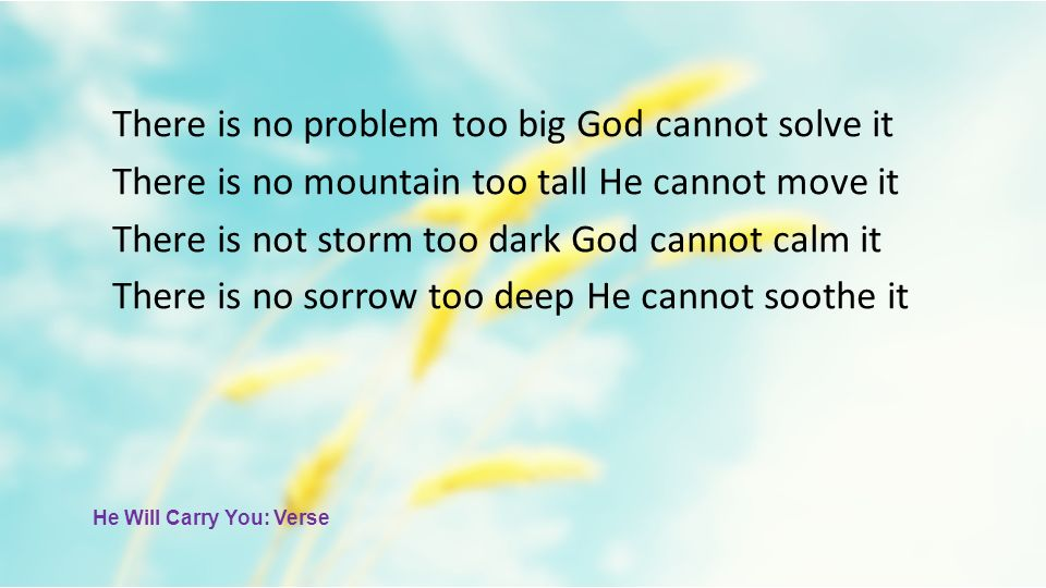 There is no problem too big God cannot solve it There is no mountain too tall He cannot move it There is not storm too dark God cannot calm it There i