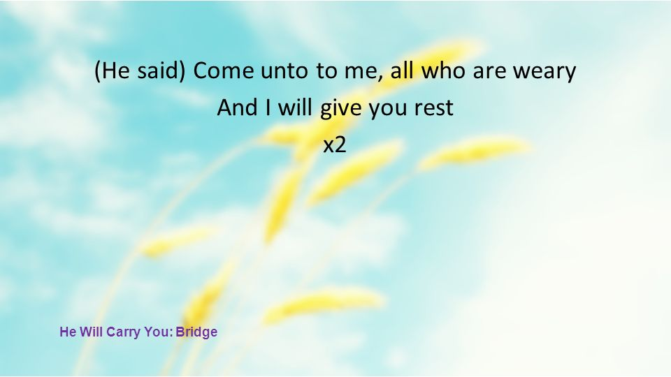 (He said) Come unto to me, all who are weary And I will give you rest x2 He Will Carry You: Bridge
