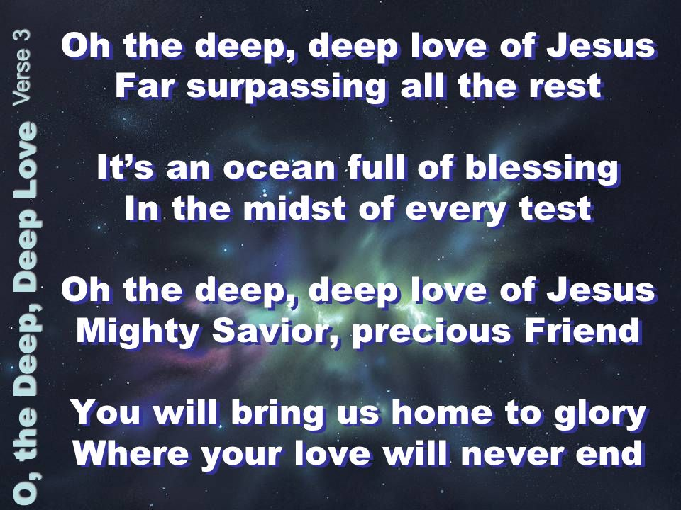 Oh the deep, deep love of Jesus Far surpassing all the rest Its an ocean full of blessing In the midst of every test Oh the deep, deep love of Jesus Mighty Savior, precious Friend You will bring us home to glory Where your love will never end Oh the deep, deep love of Jesus Far surpassing all the rest Its an ocean full of blessing In the midst of every test Oh the deep, deep love of Jesus Mighty Savior, precious Friend You will bring us home to glory Where your love will never end O, the Deep, Deep Love Verse 3