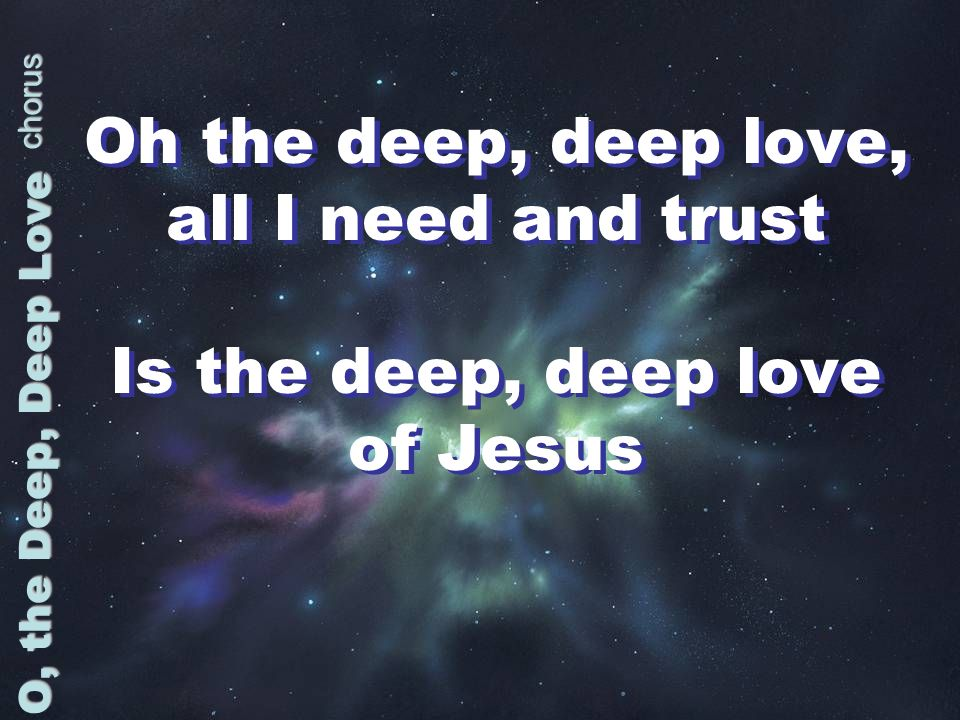 Oh the deep, deep love, all I need and trust Is the deep, deep love of Jesus Oh the deep, deep love, all I need and trust Is the deep, deep love of Jesus O, the Deep, Deep Love chorus