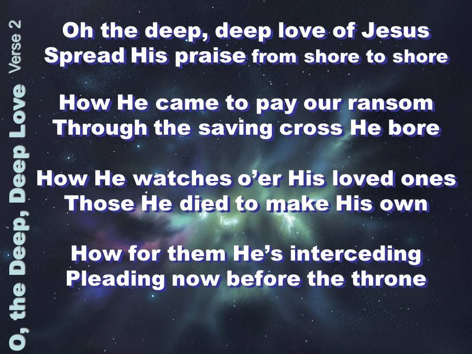 Oh the deep, deep love of Jesus Spread His praise from shore to shore How He came to pay our ransom Through the saving cross He bore How He watches oe