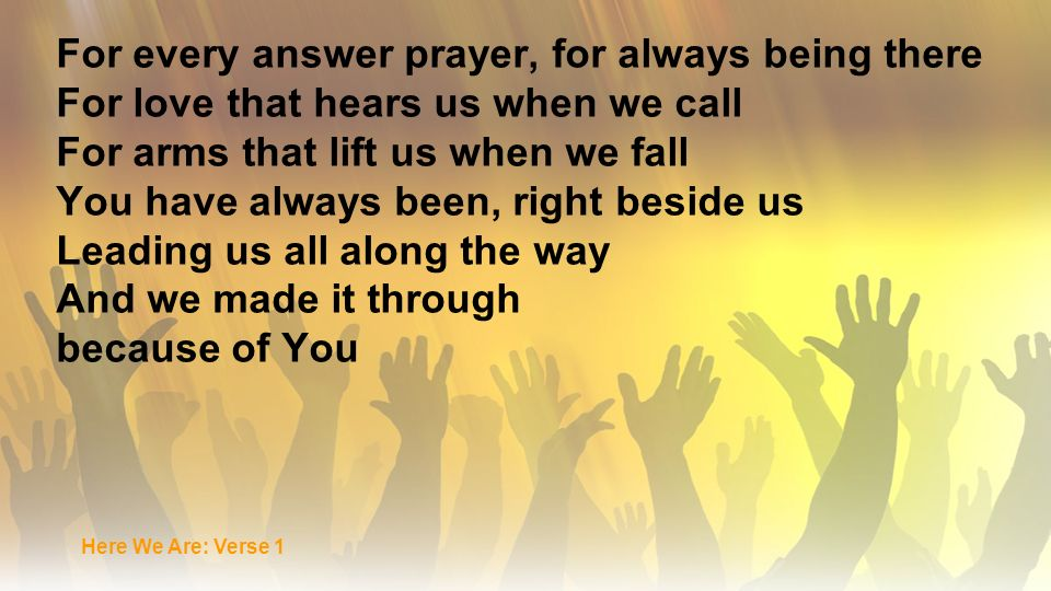 For every answer prayer, for always being there For love that hears us when we call For arms that lift us when we fall You have always been, right bes