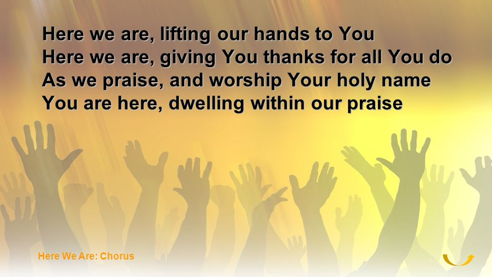 Here we are, lifting our hands to You Here we are, giving You thanks for all You do As we praise, and worship Your holy name You are here, dwelling wi