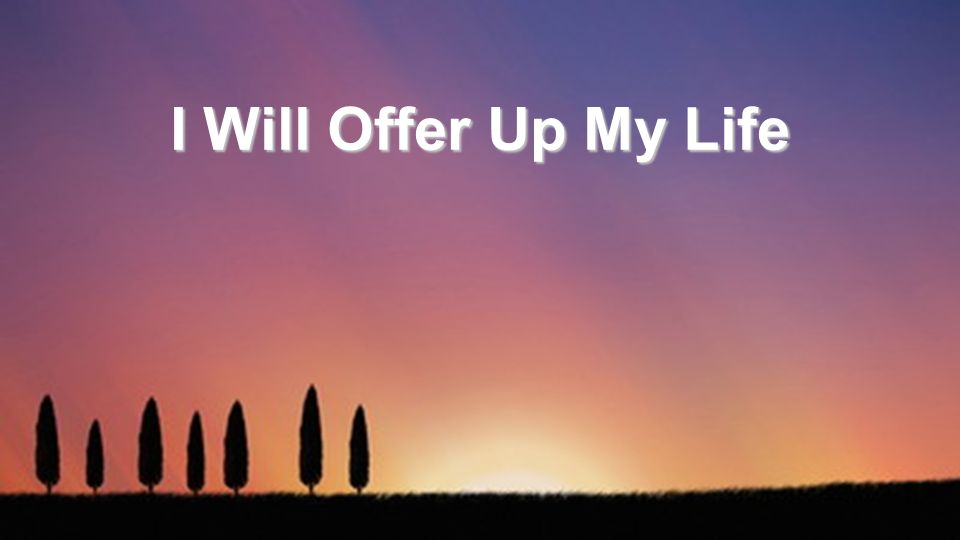 I Will Offer Up My Life