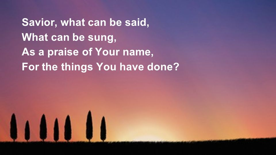 Savior, what can be said, What can be sung, As a praise of Your name, For the things You have done?