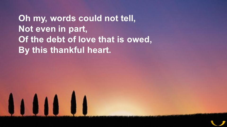 Oh my, words could not tell, Not even in part, Of the debt of love that is owed, By this thankful heart.