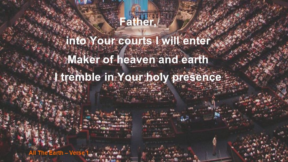 Father, into Your courts I will enter Maker of heaven and earth I tremble in Your holy presence All The Earth – Verse 1
