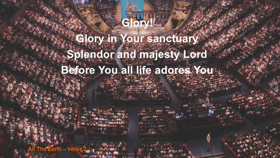 Glory! Glory in Your sanctuary Splendor and majesty Lord Before You all life adores You All The Earth – Verse 2
