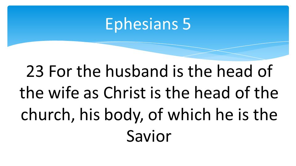 23 For the husband is the head of the wife as Christ is the head of the church, his body, of which he is the Savior Ephesians 5