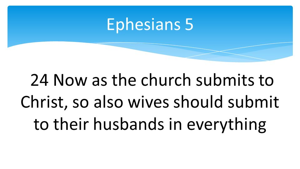 24 Now as the church submits to Christ, so also wives should submit to their husbands in everything Ephesians 5