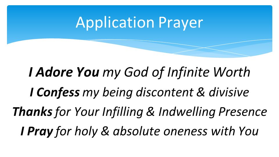 Application Prayer I Adore You my God of Infinite Worth I Confess my being discontent & divisive Thanks for Your Infilling & Indwelling Presence I Pra