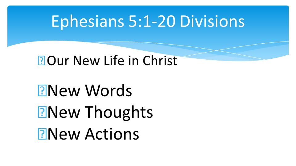 Ephesians 5:1-20 Divisions Our New Life in Christ New Words New Thoughts New Actions