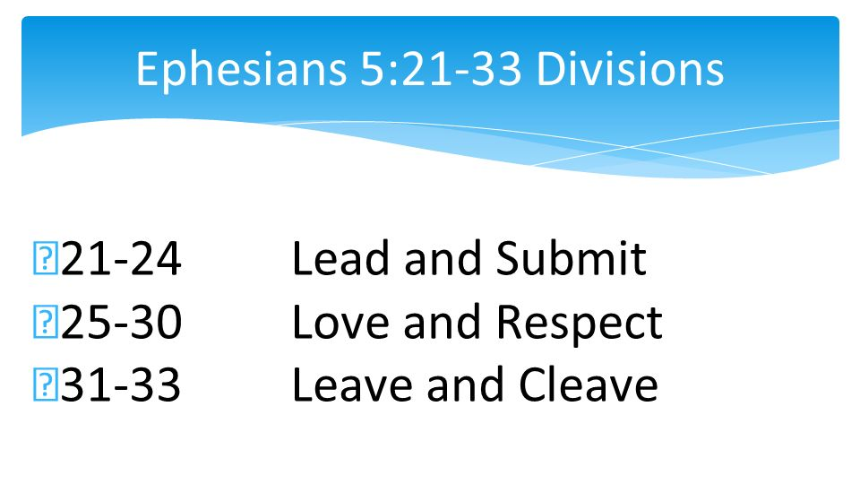 Ephesians 5:21-33 Divisions 21-24Lead and Submit 25-30Love and Respect 31-33Leave and Cleave