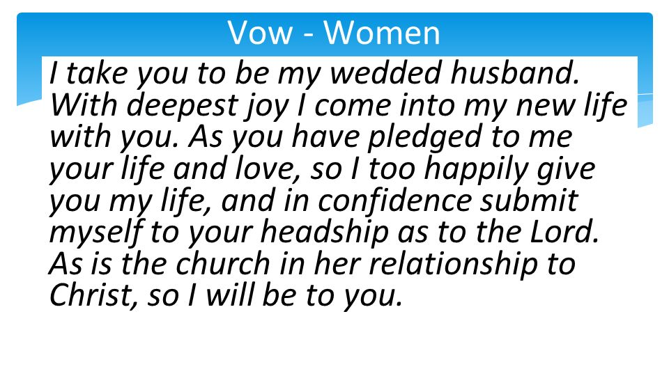 Vow - Women I take you to be my wedded husband. With deepest joy I come into my new life with you. As you have pledged to me your life and love, so I
