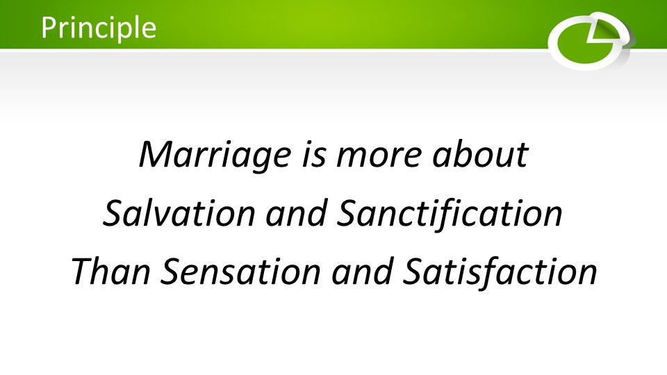 Marriage is more about Salvation and Sanctification Than Sensation and Satisfaction Principle