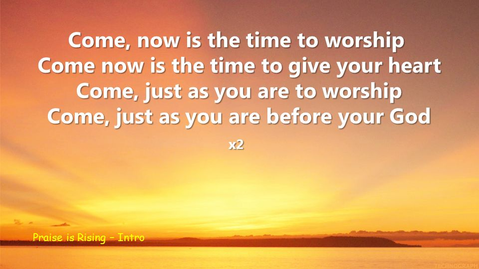 Come, now is the time to worship Come now is the time to give your heart Come, just as you are to worship Come, just as you are before your God x2 Praise is Rising – Intro