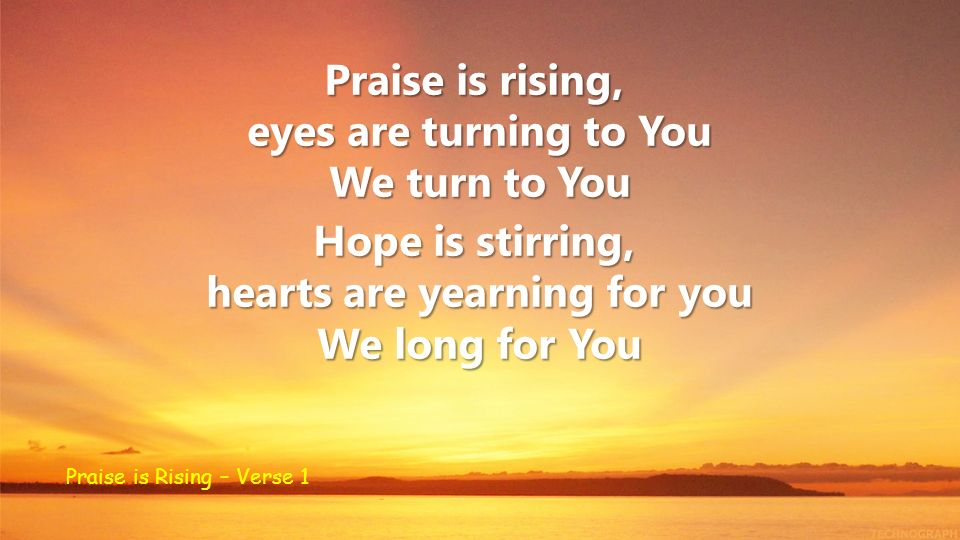 Praise is rising, eyes are turning to You We turn to You Hope is stirring, hearts are yearning for you We long for You Praise is Rising – Verse 1