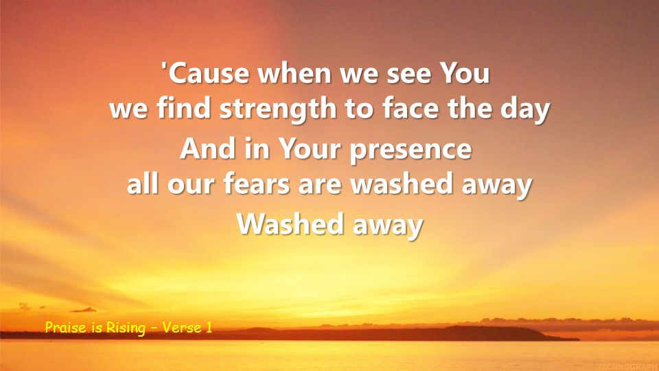 'Cause when we see You we find strength to face the day And in Your presence all our fears are washed away Washed away Praise is Rising – Verse 1
