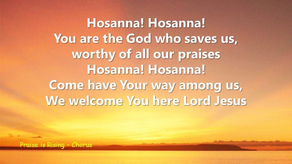 Hosanna.Hosanna. You are the God who saves us, worthy of all our praises Hosanna.