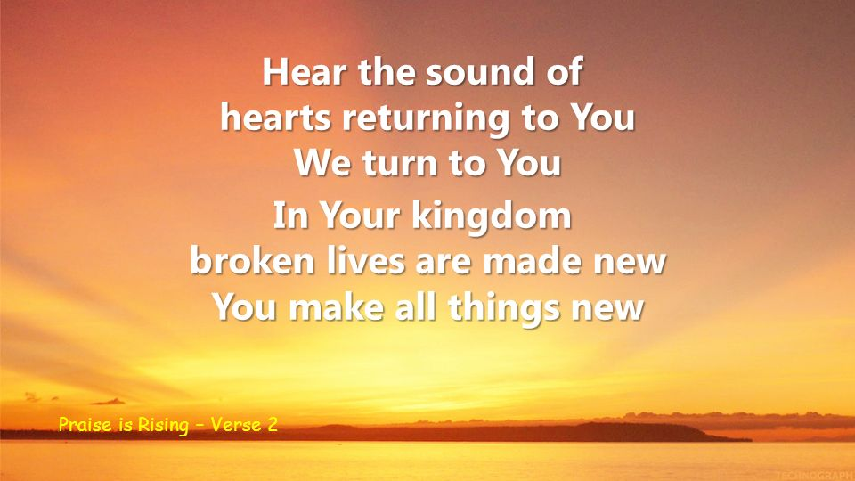 Hear the sound of hearts returning to You We turn to You In Your kingdom broken lives are made new You make all things new Praise is Rising – Verse 2