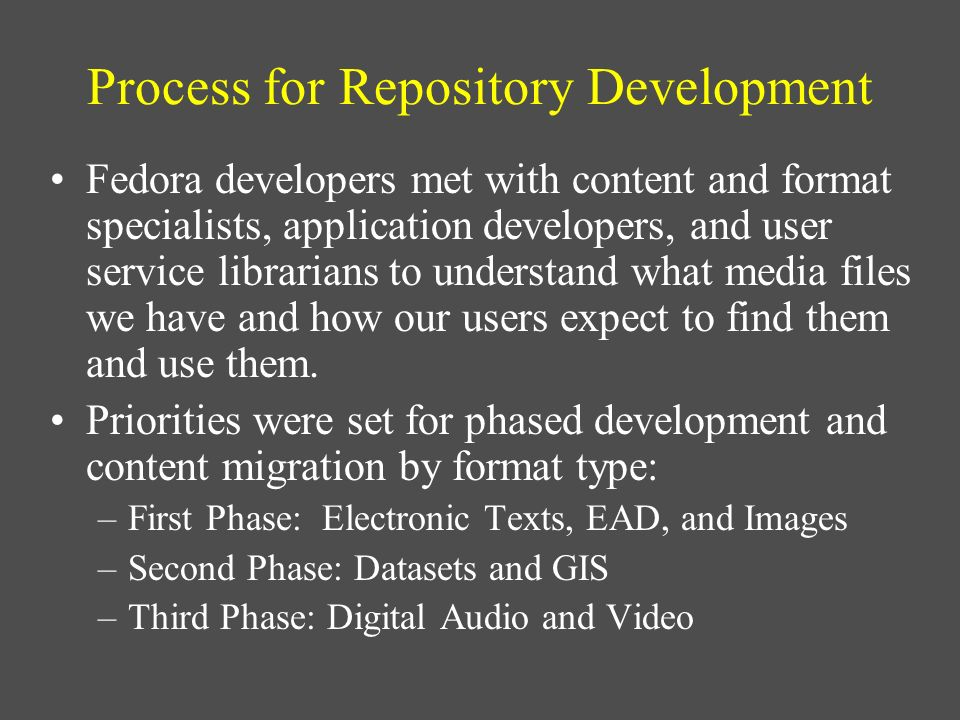 Process for Repository Development Fedora developers met with content and format specialists, application developers, and user service librarians to u