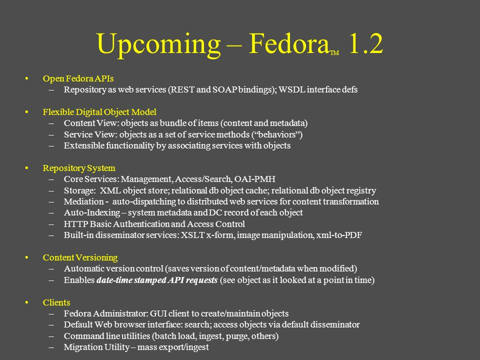 Upcoming – Fedora TM 1.2 Open Fedora APIs –Repository as web services (REST and SOAP bindings); WSDL interface defs Flexible Digital Object Model –Con
