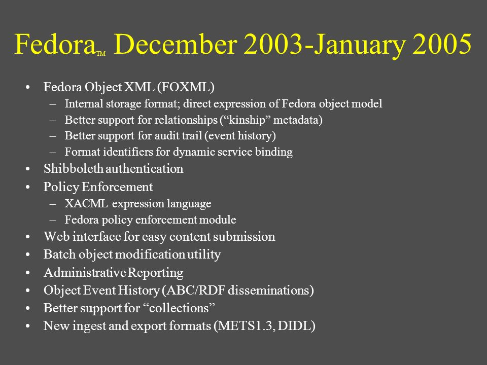 Fedora TM December 2003-January 2005 Fedora Object XML (FOXML) –Internal storage format; direct expression of Fedora object model –Better support for