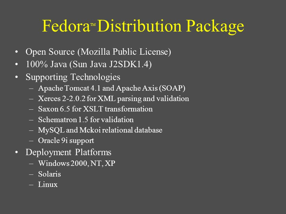 Fedora TM Distribution Package Open Source (Mozilla Public License) 100% Java (Sun Java J2SDK1.4) Supporting Technologies –Apache Tomcat 4.1 and Apach